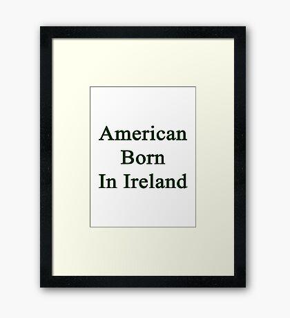 American Born In Ireland  Framed Print