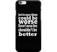 just because things could be worse doesn't mean they shouldn't be better  2 iPhone Case/Skin