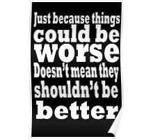 just because things could be worse doesn't mean they shouldn't be better  2 Poster