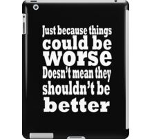 just because things could be worse doesn't mean they shouldn't be better  2 iPad Case/Skin