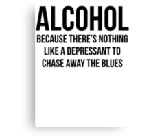 ALCOHOL Because there's nothing like a depressant to chase away the blues Canvas Print