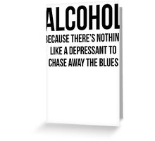 ALCOHOL Because there's nothing like a depressant to chase away the blues Greeting Card
