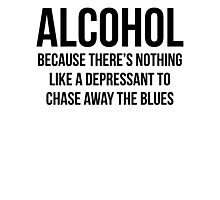 ALCOHOL Because there's nothing like a depressant to chase away the blues Photographic Print