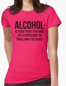 ALCOHOL Because there's nothing like a depressant to chase away the blues Womens Fitted T-Shirt