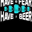 Have no fear Have a beer by SlubberBub