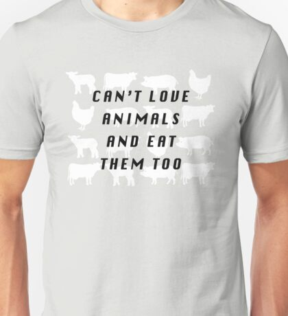 Can't love Animals and eat them too Unisex T-Shirt