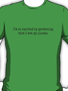 I'm so excited by gardening that I wet my plants. T-Shirt