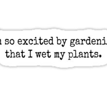 I'm so excited by gardening that I wet my plants. Sticker