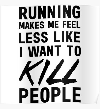 Running makes me feel less like I want to kill people Poster