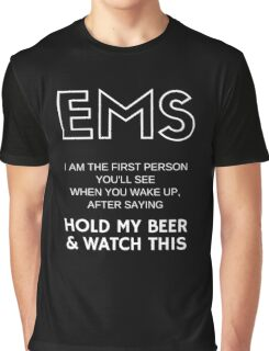 EMS | I am the first person you'll see when you wake up, after saying - Hold my beer and watch this! Graphic T-Shirt