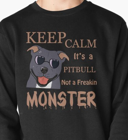 Keep Calm It's A PITBULL Pit Bull Not A Freakin Monster Pullover