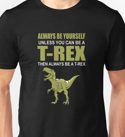 Always Be Yourself Unless You Can Be A T-Rex Unisex T-Shirt