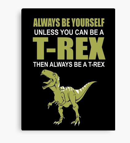 Always Be Yourself Unless You Can Be A T-Rex Canvas Print