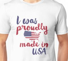 I Was Proudly Made In USA  Unisex T-Shirt