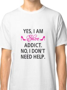 Yes, I am shoe addict. No, I don't need help. Classic T-Shirt