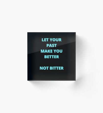 LET YOUR PAST MAKE YOU BETTER Acrylic Block