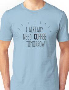 I already need coffee tomorrow Unisex T-Shirt