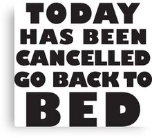Today Has Been Cancelled Go Back To Bed, Black Ink | Funny Lazy Day Quote Shirt Canvas Print