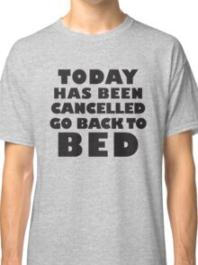 Today Has Been Cancelled Go Back To Bed, Black Ink | Funny Lazy Day Quote Shirt Classic T-Shirt