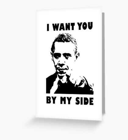 Obama Meme - I want you by my side Greeting Card
