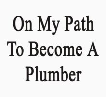 On My Path To Become A Plumber  by supernova23