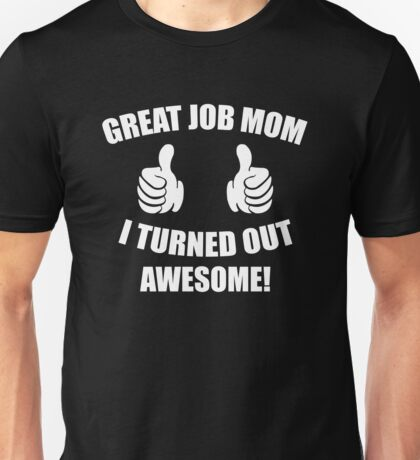Great Job Mom, I Turned Out Awesome Unisex T-Shirt