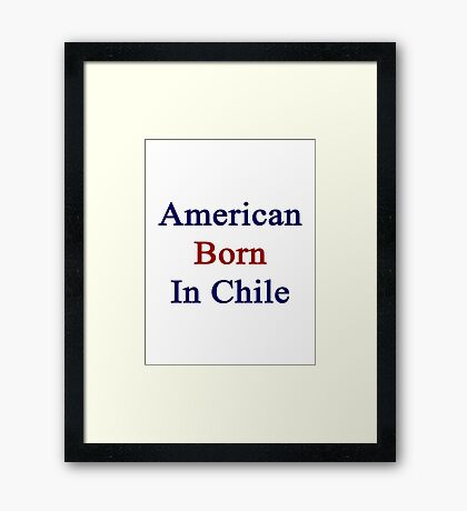 American Born In Chile  Framed Print