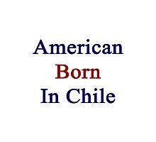 American Born In Chile  Photographic Print