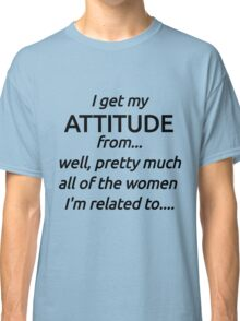 I Got My Attitude From...Well, Pretty Much All The Women I'm Related To .. Classic T-Shirt