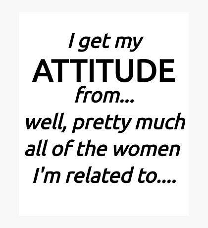 I Got My Attitude From...Well, Pretty Much All The Women I'm Related To .. Photographic Print