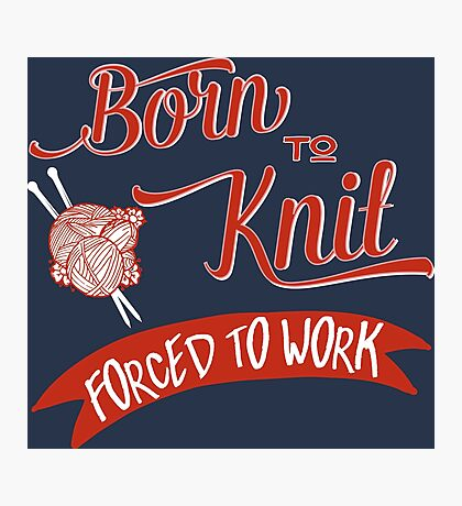 Born to knit, Forced to work -  Knitting T-shirt Photographic Print
