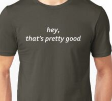 hey, that's pretty good  Unisex T-Shirt