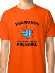 Diamonds are made under pressure Classic T-Shirt