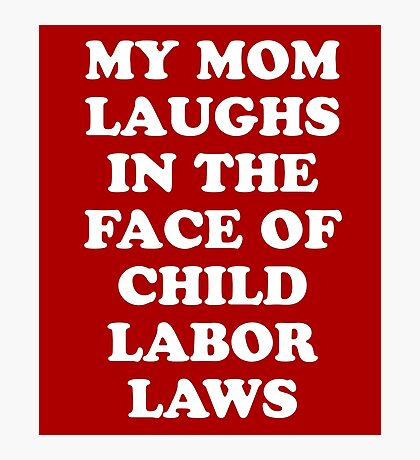 My Mom Laughs In The Face Of Child Labor Laws Photographic Print
