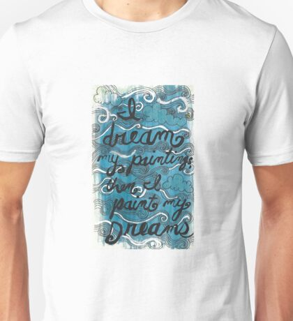 I Dream My Paintings and then I Paint My Dreams Unisex T-Shirt