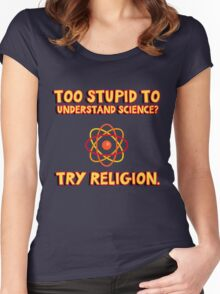 Too stupid to understand science? Try religion. Funny quote for Atheists. Women's Fitted Scoop T-Shirt