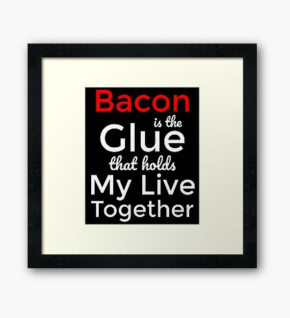 Bacon is the glue that hold my live together T-Shirt Framed Print