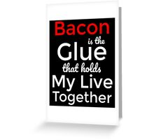 Bacon is the glue that hold my live together T-Shirt Greeting Card