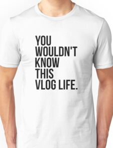 You wouldn't know this vlog life Unisex T-Shirt