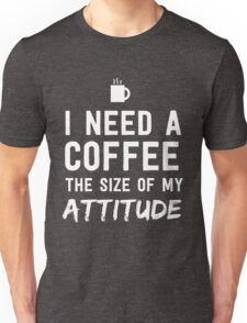 I need a coffee the size of my attitude Unisex T-Shirt