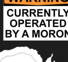 WARNING: CURRENTLY OPERATED BY A MORON Sticker