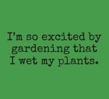 I'm so excited by gardening that I wet my plants. Kids Tee