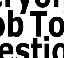 It's everyone's job to question authority Sticker