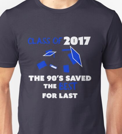 Class of 2017 The 90's Saved The Best For Last Unisex T-Shirt