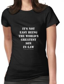 It's Not Easy Being The World's Greatest Son-In-Law - White Text Womens Fitted T-Shirt