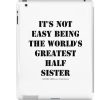 It's Not Easy Being The World's Greatest Half Sister - Black Text iPad Case/Skin
