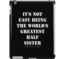It's Not Easy Being The World's Greatest Half Sister - White Text iPad Case/Skin
