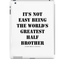 It's Not Easy Being The World's Greatest Half Brother - Black Text iPad Case/Skin