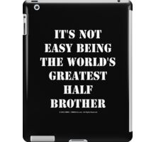 It's Not Easy Being The World's Greatest Half Brother - White Text iPad Case/Skin