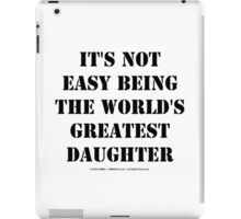 It's Not Easy Being The World's Greatest Daughter - Black Text iPad Case/Skin